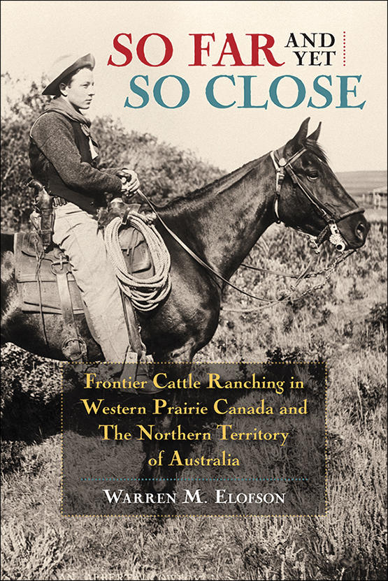 Cover image from So Far and Yet So Close: So Far and Yet So Close: Frontier Cattle Ranching in Western Prairie Canada and the Northern Territory of Australia by Warren Elofson